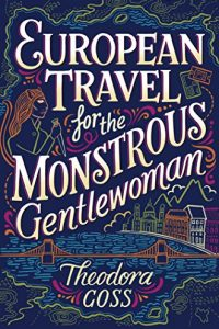 Gary K. Wolfe reviews <b>European Travel for the Monstrous Gentlewoman</b> by Theodora Goss