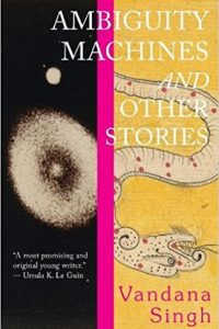 Gary K. Wolfe Reviews <b>Ambiguity Machines and Other Stories</b> by Vandana Singh