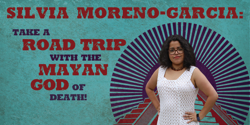 Silvia Moreno-Garcia: Take a Road Trip with the Mayan God of Death!