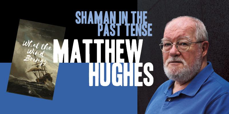 Matthew Hughes: Shaman in the Past Tense