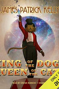 Amy Goldschlager Reviews <b><i>King of the Dogs, Queen of the Cats</i></b> Audiobook by James Patrick Kelly