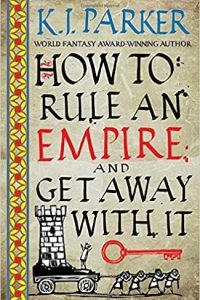 Adrienne Martini Reviews <b>How to Rule an Empire and Get Away with It</b> by K.J. Parker