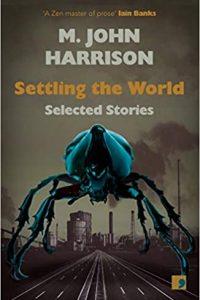 Gary K. Wolfe Reviews <b>Settling the World: Selected Stories 1970-2020</b> by M. John Harrison