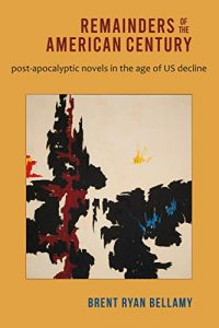 Alvaro Zinos-Amaro Reviews <b>Remainders of the American Century: Post-Apocalyptic Novels in the Age of U.S. Decline</b> by Brent Ryan Bellamy
