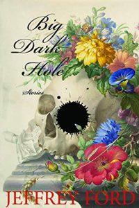 Paula Guran Reviews <b>Big, Dark Hole</b> by Jeffrey Ford